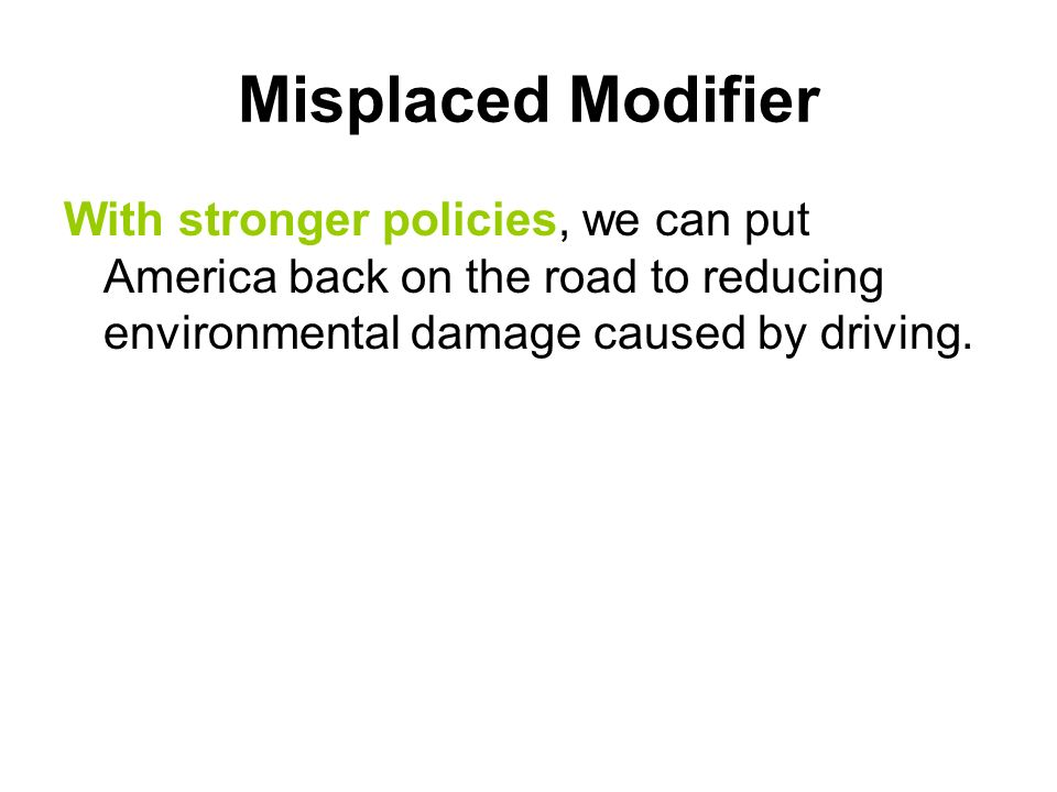 Misplaced Modifier With stronger policies, we can put America back on the road to reducing environmental damage caused by driving.
