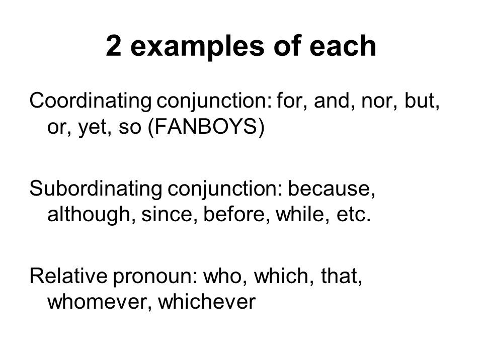 2 examples of eachCoordinating conjunction: for, and, nor, but, or, yet, so (FANBOYS)