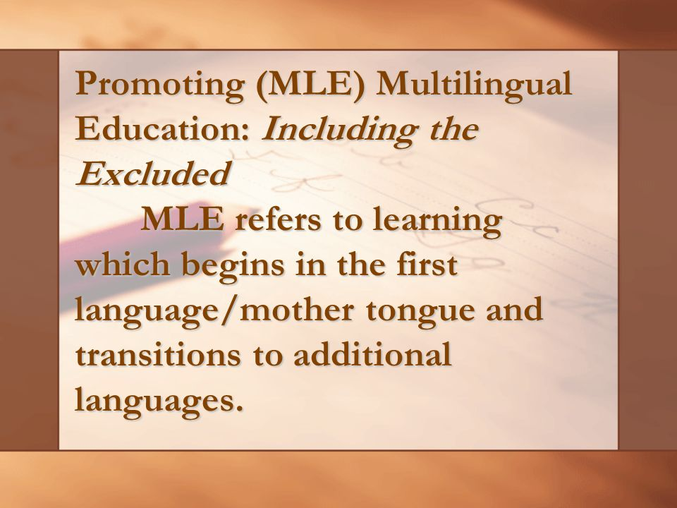 Promoting (MLE) Multilingual Education: Including the Excluded MLE refers to learning which begins in the first language/mother tongue and transitions to additional languages.
