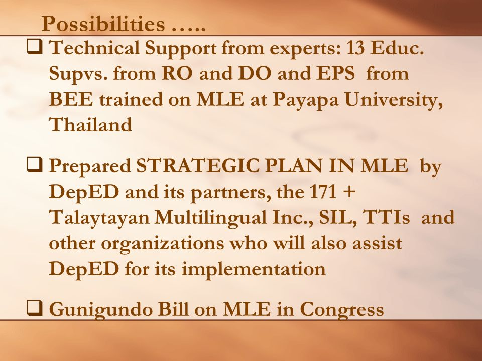 Possibilities ….. Technical Support from experts: 13 Educ. Supvs. from RO and DO and EPS from BEE trained on MLE at Payapa University, Thailand.