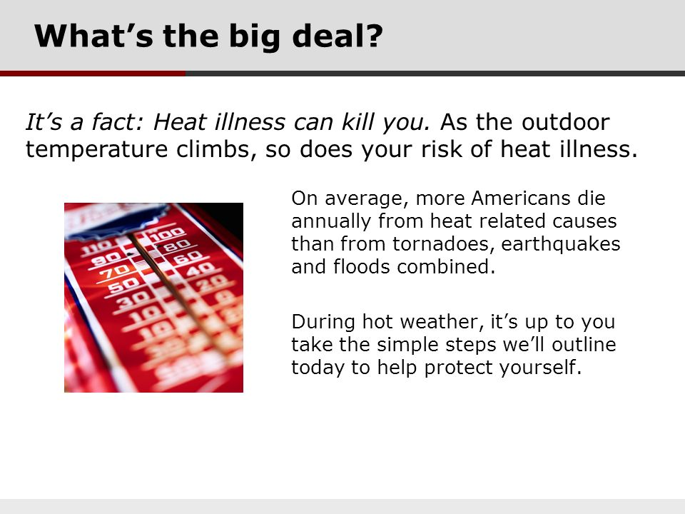 What's the big deal It's a fact: Heat illness can kill you. As the outdoor temperature climbs, so does your risk of heat illness.