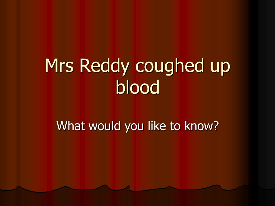 Mrs Reddy coughed up blood