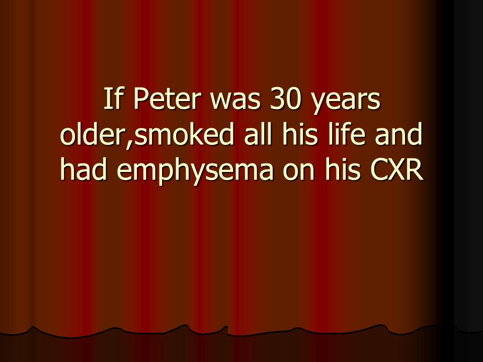 If Peter was 30 years older,smoked all his life and had emphysema on his CXR