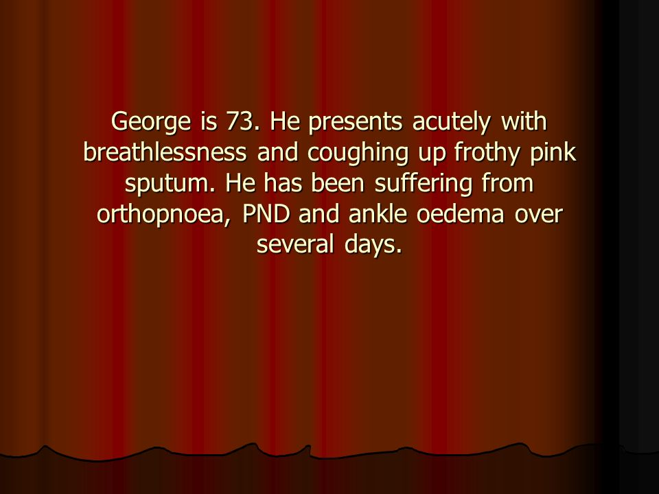 George is 73. He presents acutely with breathlessness and coughing up frothy pink sputum.