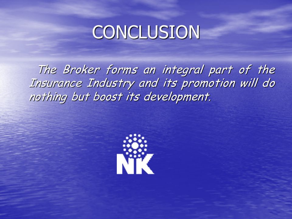 CONCLUSION The Broker forms an integral part of the Insurance Industry and its promotion will do nothing but boost its development.