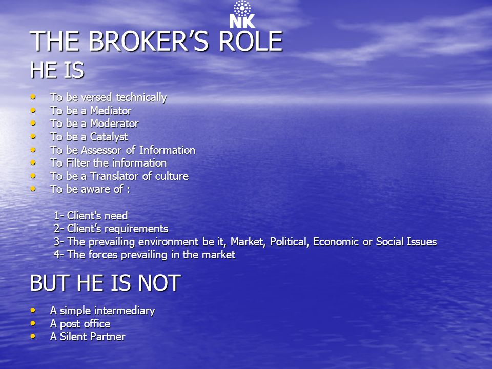 THE BROKER'S ROLE HE IS BUT HE IS NOT To be versed technically