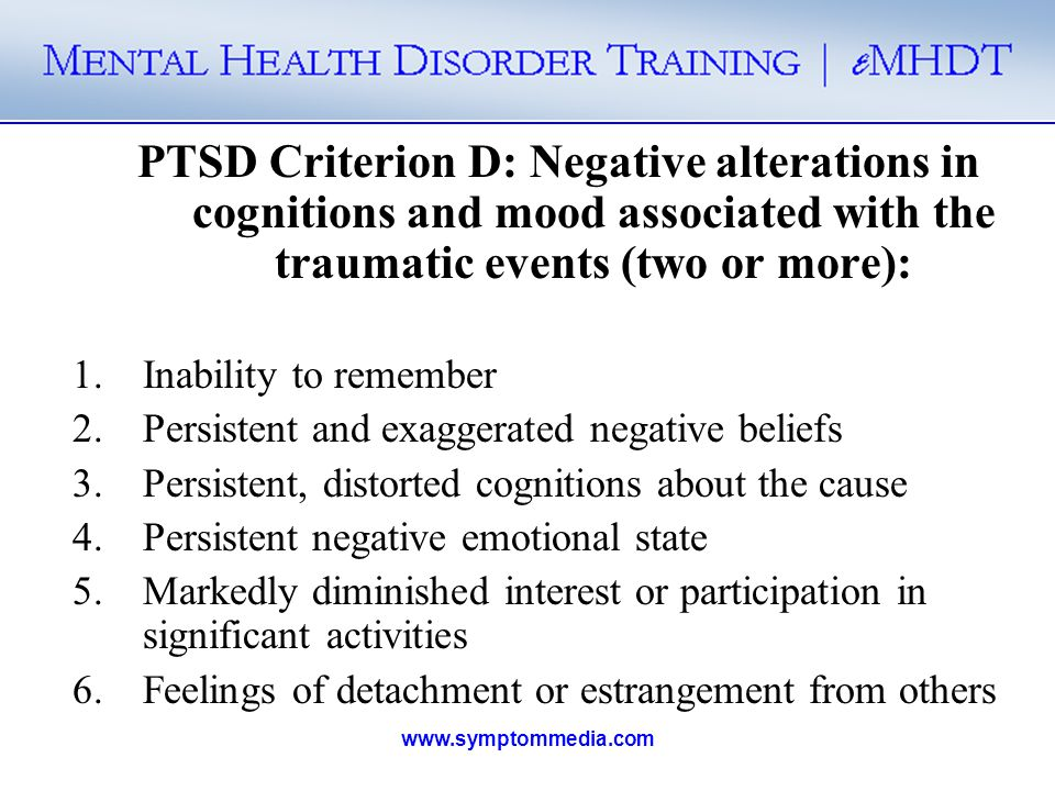 PTSD Criterion D: Negative alterations in cognitions and mood associated with the traumatic events (two or more):