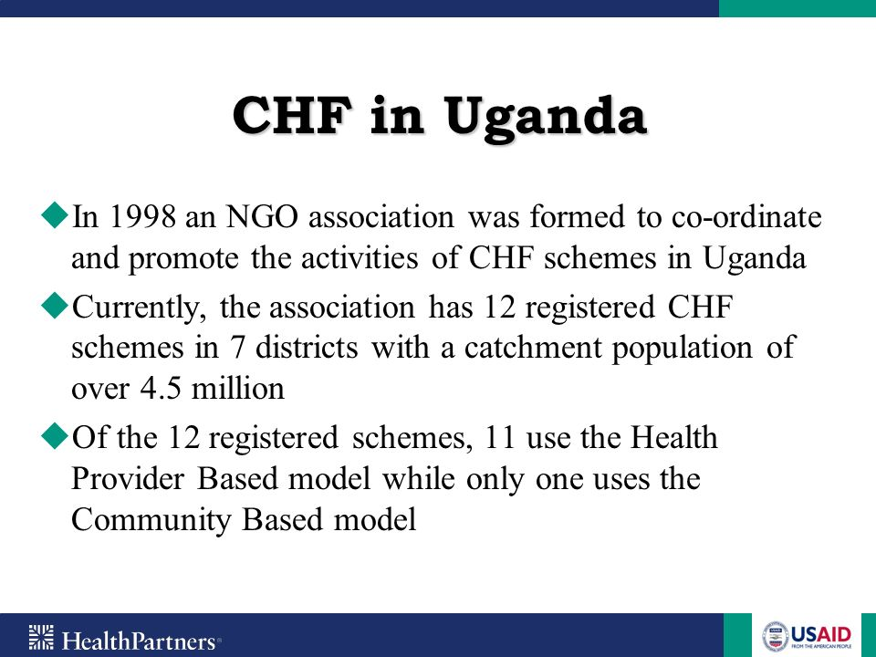 CHF in Uganda In 1998 an NGO association was formed to co-ordinate and promote the activities of CHF schemes in Uganda.
