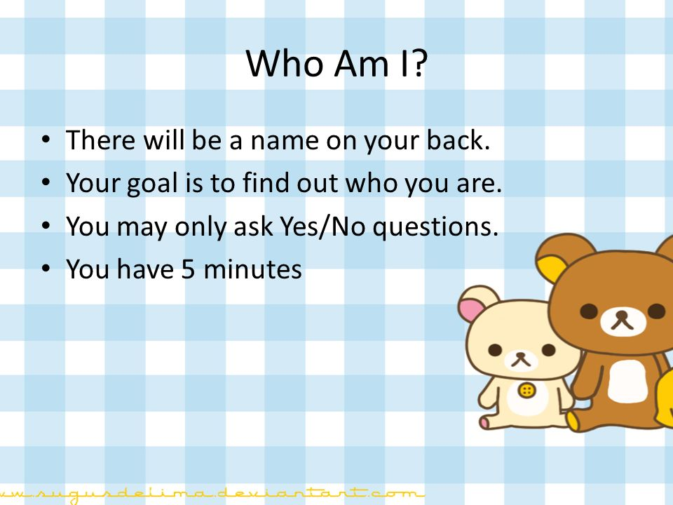 Who Am I There will be a name on your back.