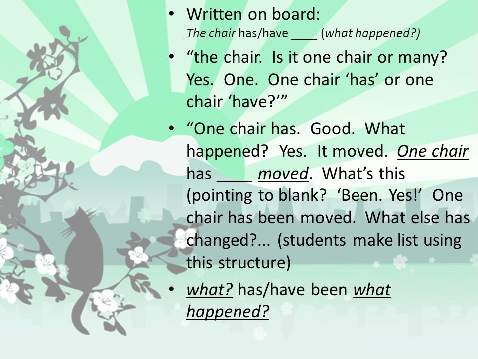 Written on board: The chair has/have ____ (what happened )