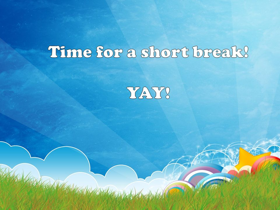 Time for a short break! YAY!