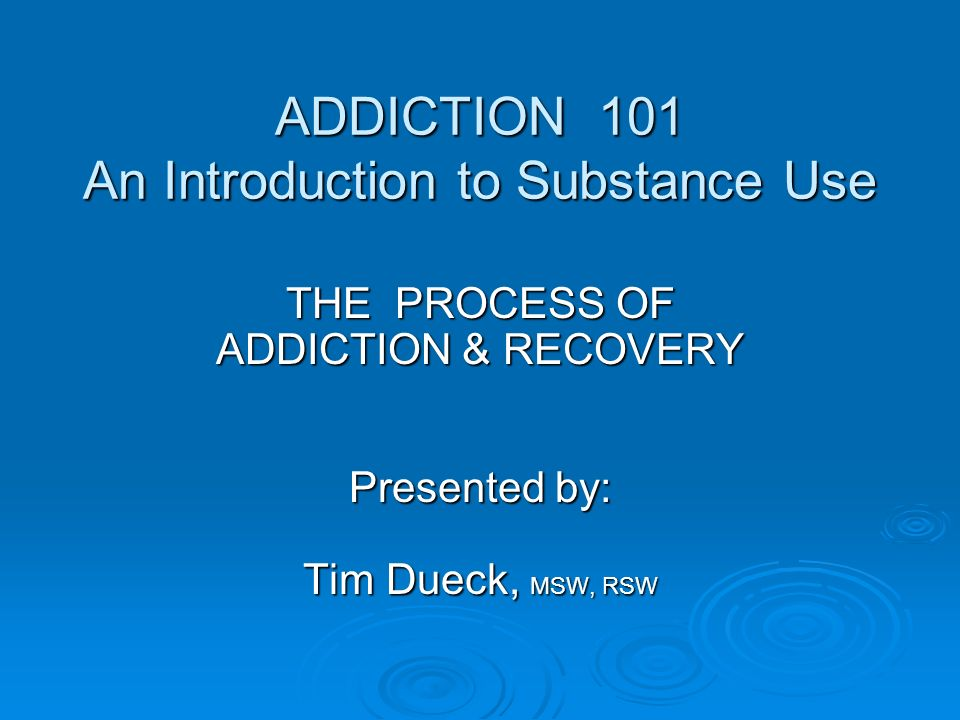 ADDICTION 101 An Introduction to Substance Use
