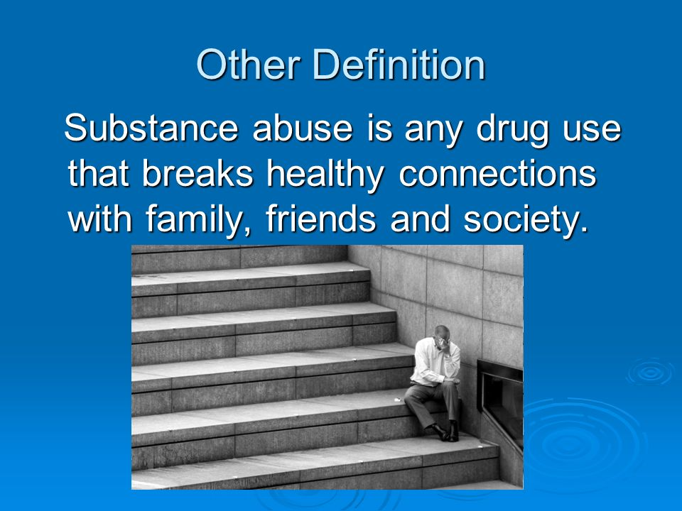 Other Definition Substance abuse is any drug use that breaks healthy connections with family, friends and society.