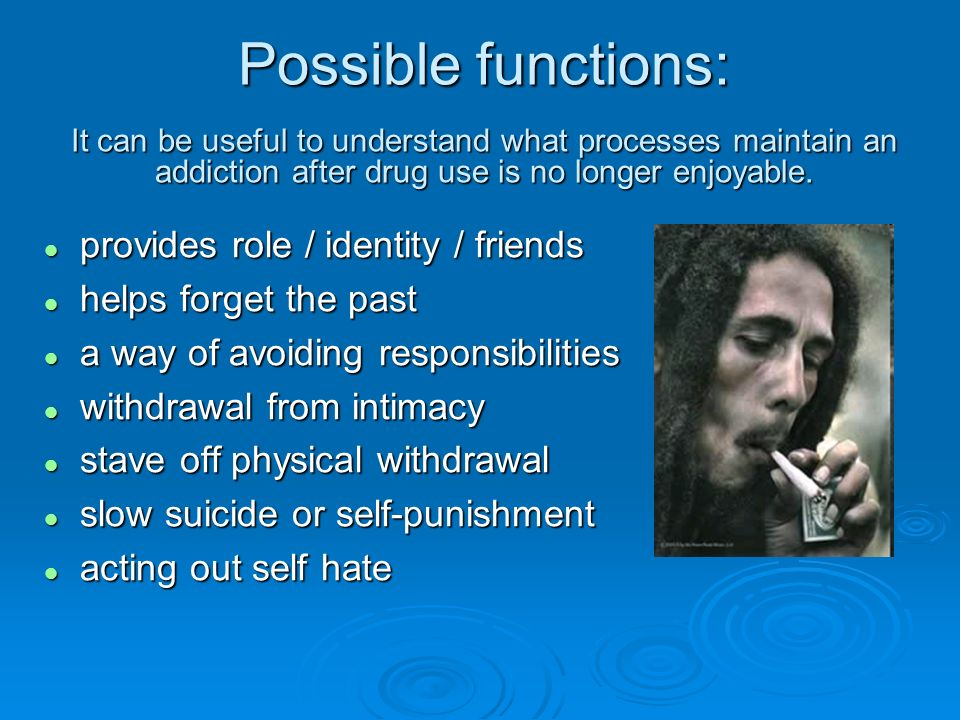 Possible functions: It can be useful to understand what processes maintain an addiction after drug use is no longer enjoyable.