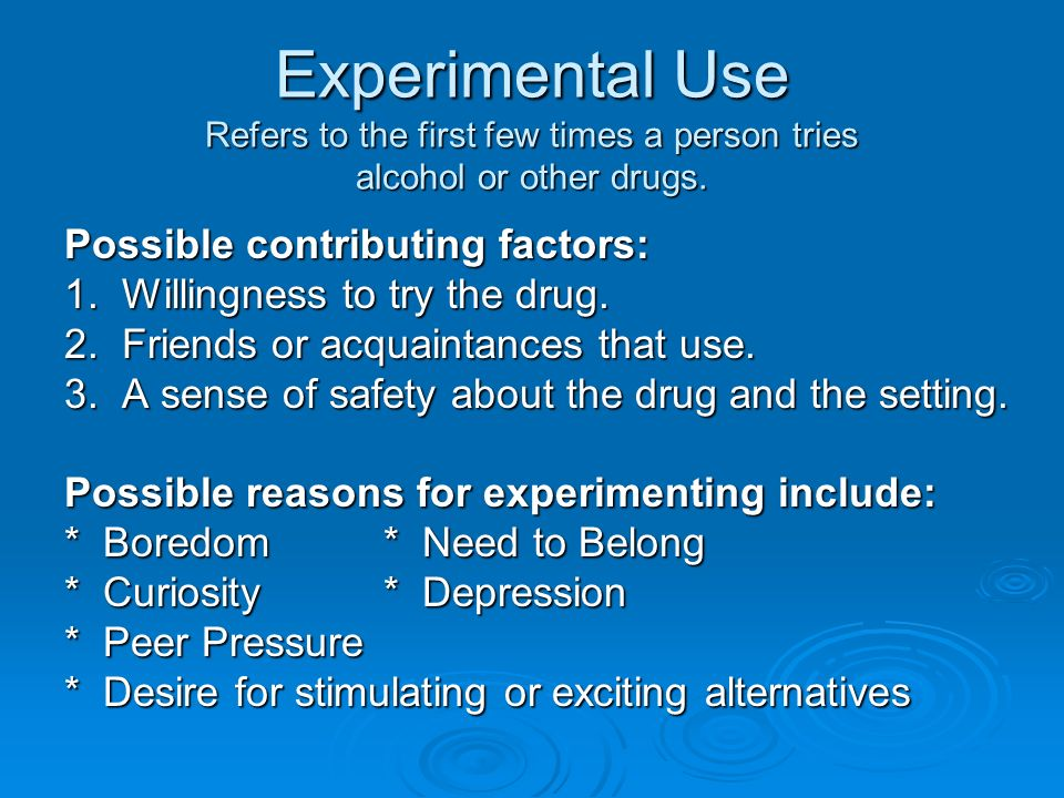 Experimental Use Refers to the first few times a person tries alcohol or other drugs.