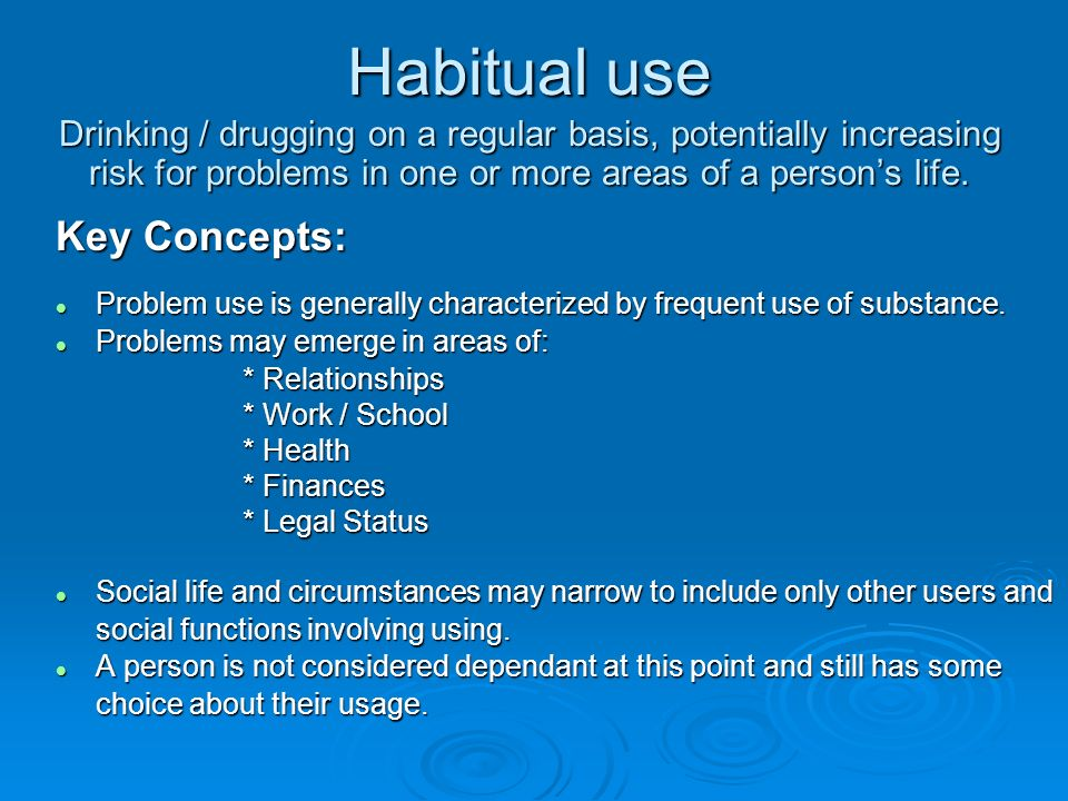 Habitual use Drinking / drugging on a regular basis, potentially increasing risk for problems in one or more areas of a person's life.