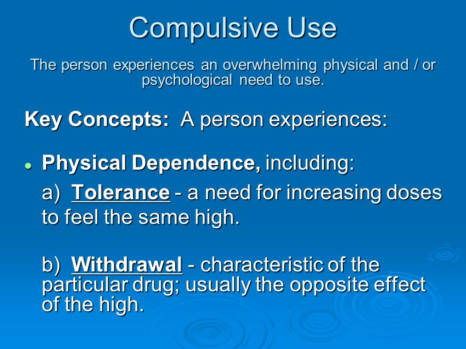 Compulsive Use The person experiences an overwhelming physical and / or psychological need to use.