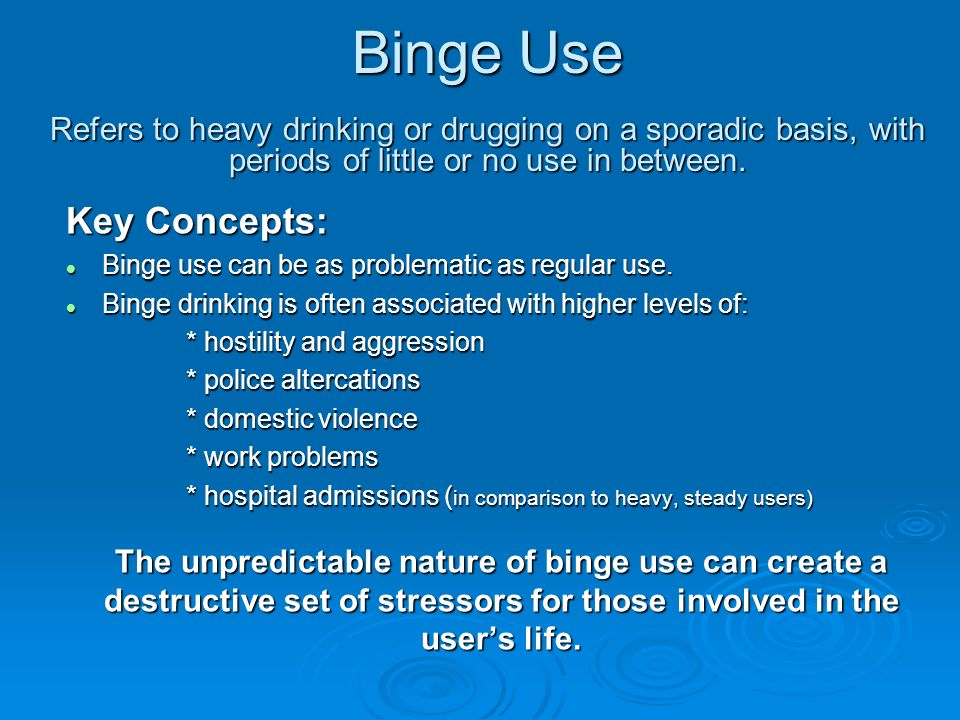 Binge Use Refers to heavy drinking or drugging on a sporadic basis, with periods of little or no use in between.