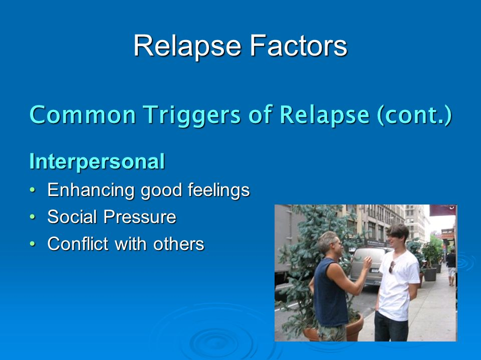 Relapse Factors Common Triggers of Relapse (cont.) Interpersonal