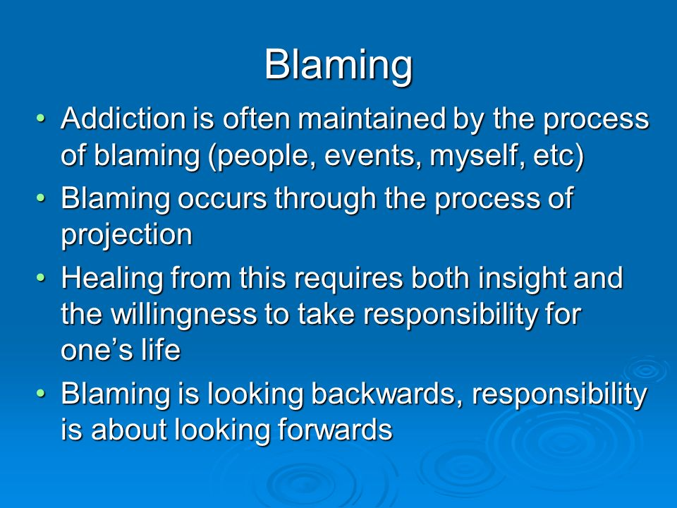 Blaming Addiction is often maintained by the process of blaming (people, events, myself, etc) Blaming occurs through the process of projection.