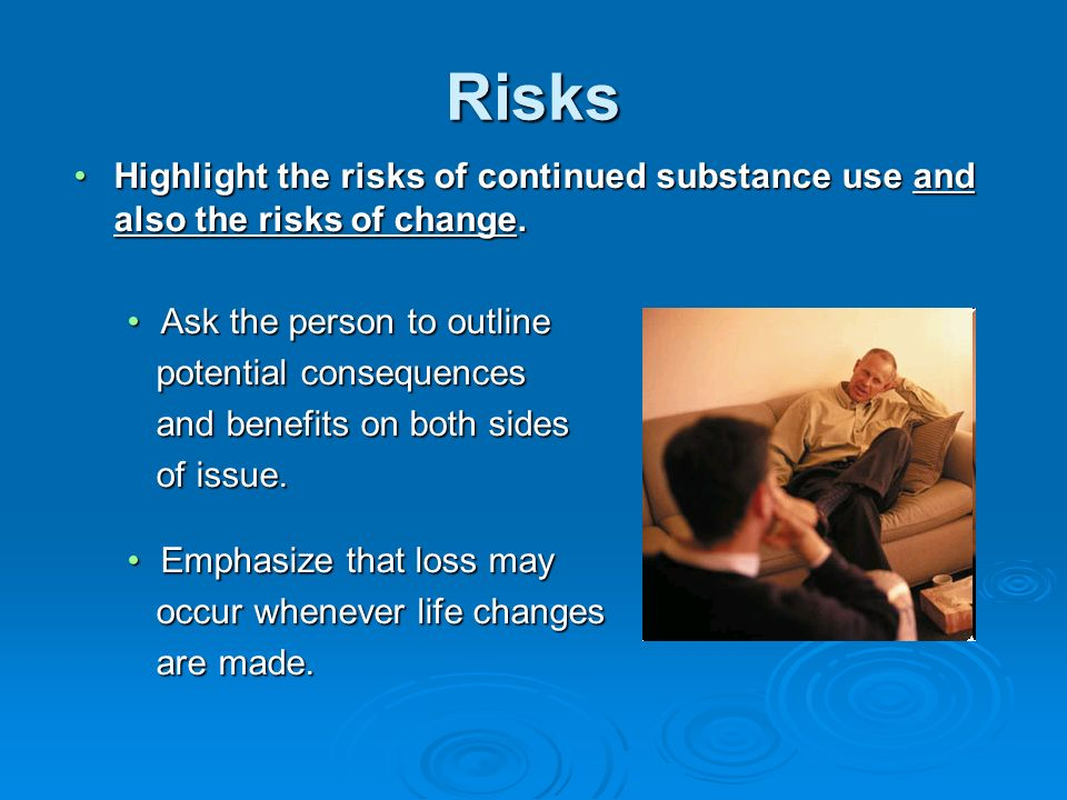 Risks Highlight the risks of continued substance use and also the risks of change. Ask the person to outline.