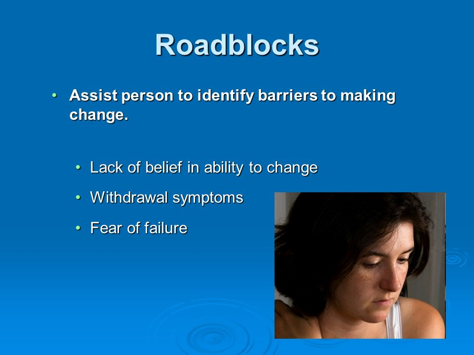 Roadblocks Assist person to identify barriers to making change.