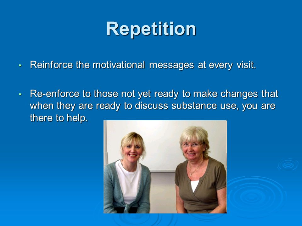 Repetition Reinforce the motivational messages at every visit.