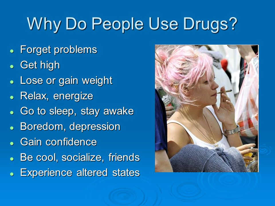 Why Do People Use Drugs Forget problems Get high Lose or gain weight