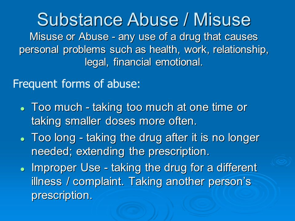 Substance Abuse / Misuse Misuse or Abuse - any use of a drug that causes personal problems such as health, work, relationship, legal, financial emotional.