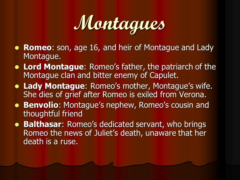 Montagues Romeo: son, age 16, and heir of Montague and Lady Montague.