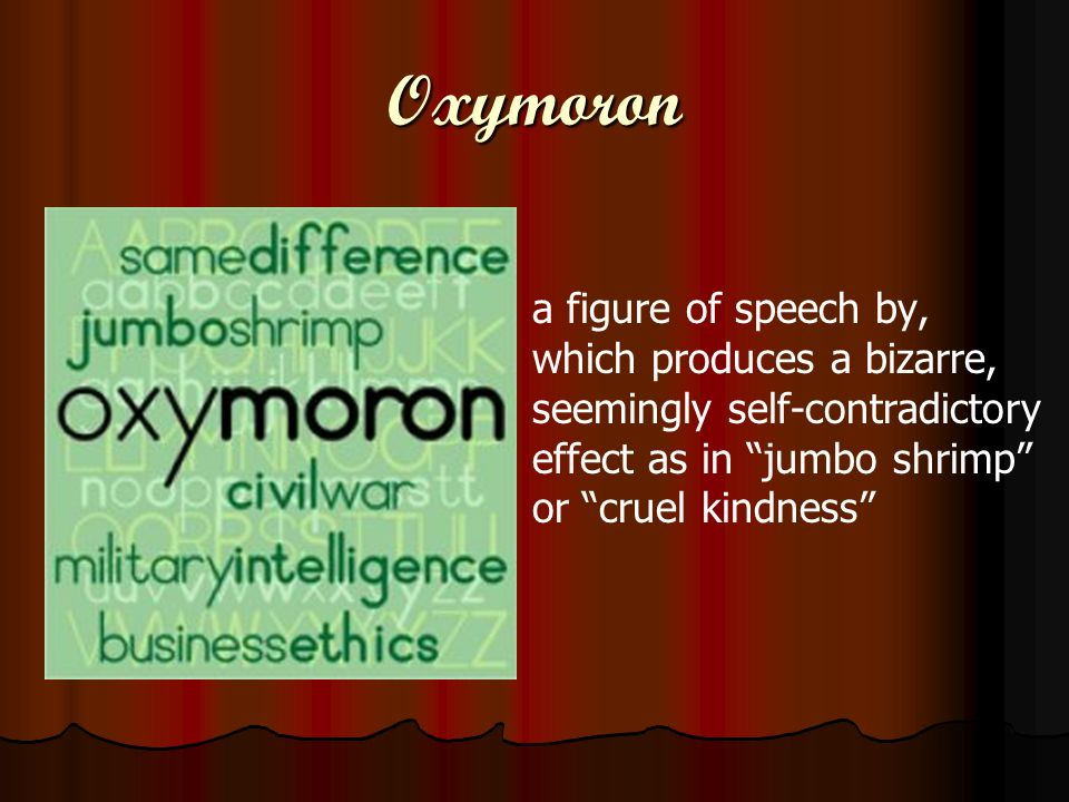 Oxymoron a figure of speech by, which produces a bizarre, seemingly self-contradictory effect as in jumbo shrimp or cruel kindness