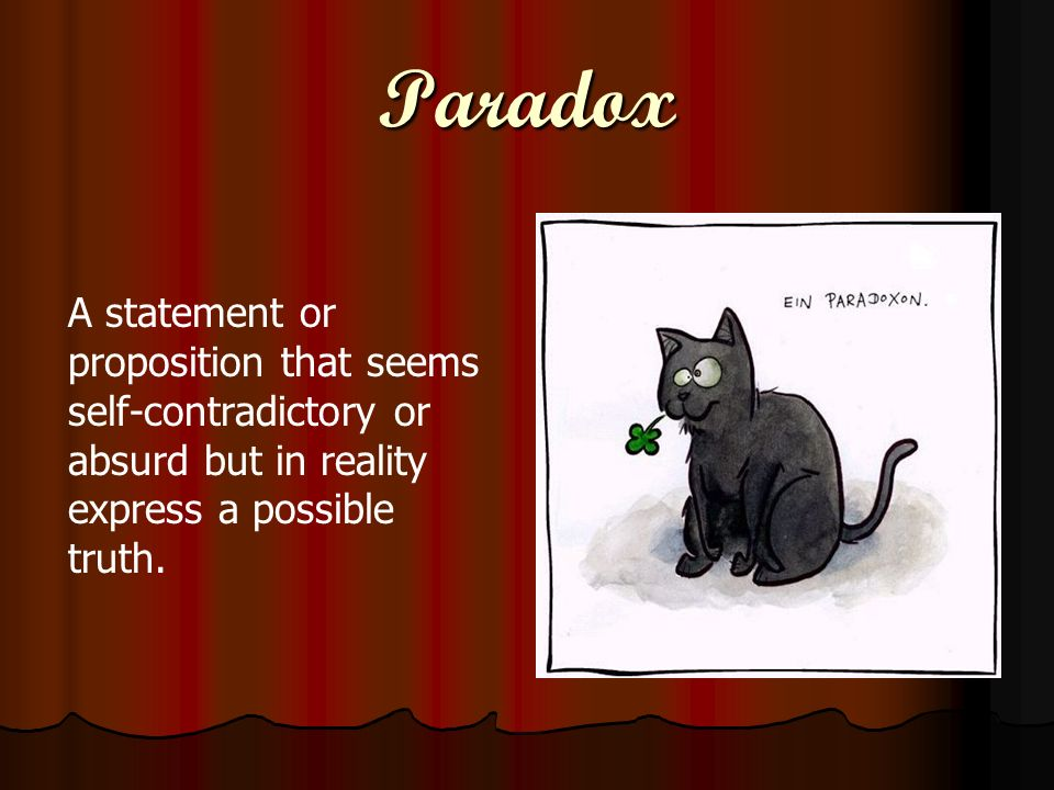 Paradox A statement or proposition that seems self-contradictory or absurd but in reality express a possible truth.