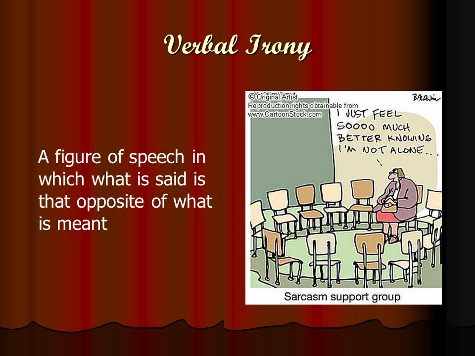 Verbal Irony A figure of speech in which what is said is that opposite of what is meant