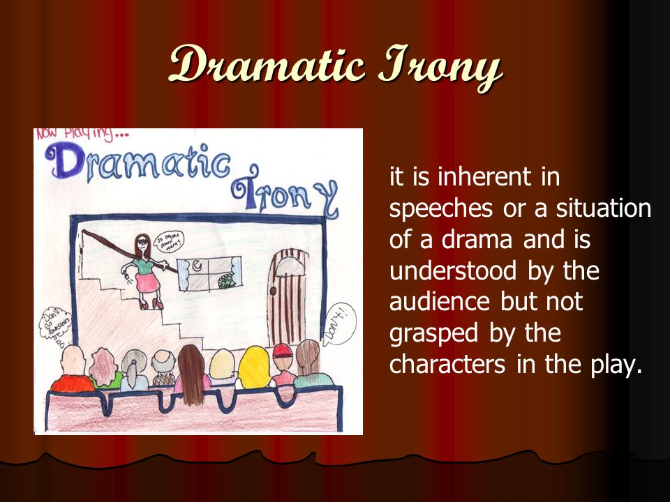 Dramatic Irony it is inherent in speeches or a situation of a drama and is understood by the audience but not grasped by the characters in the play.