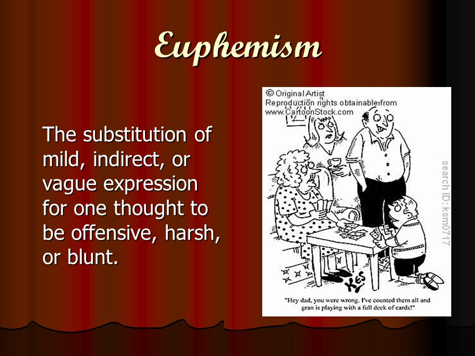 Euphemism The substitution of mild, indirect, or vague expression for one thought to be offensive, harsh, or blunt.