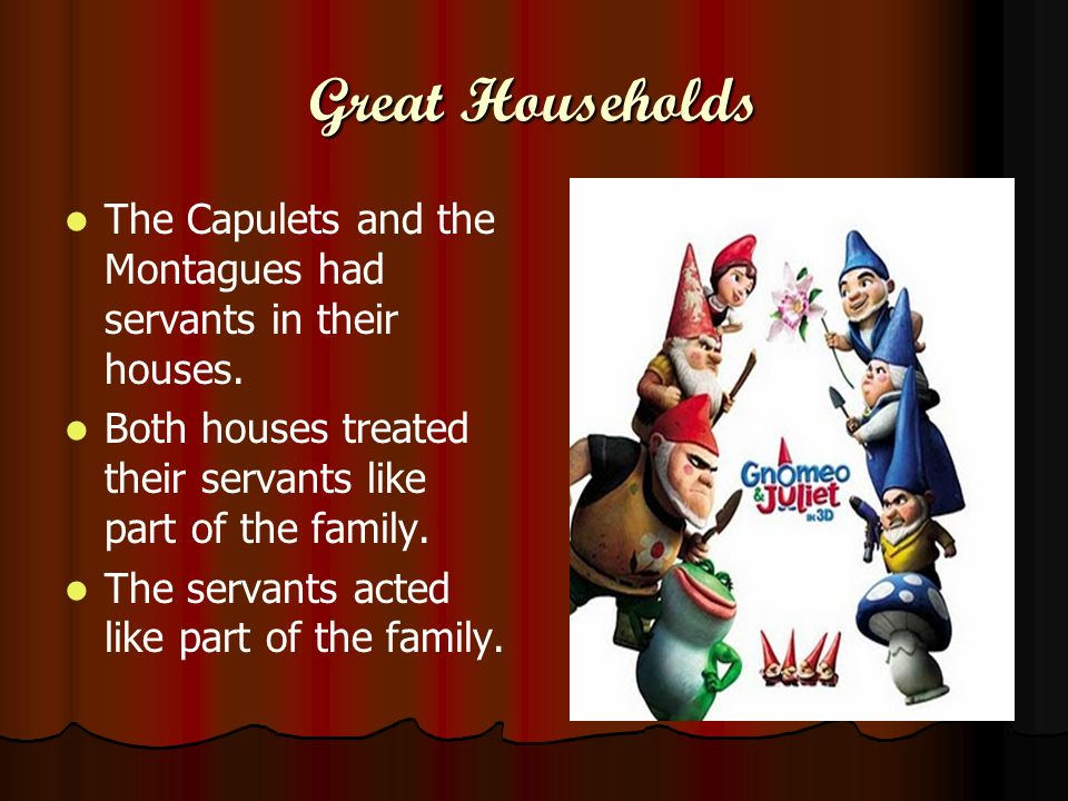 Great Households The Capulets and the Montagues had servants in their houses. Both houses treated their servants like part of the family.