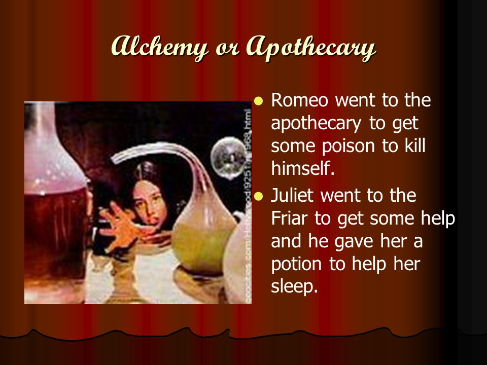 Alchemy or Apothecary Romeo went to the apothecary to get some poison to kill himself.