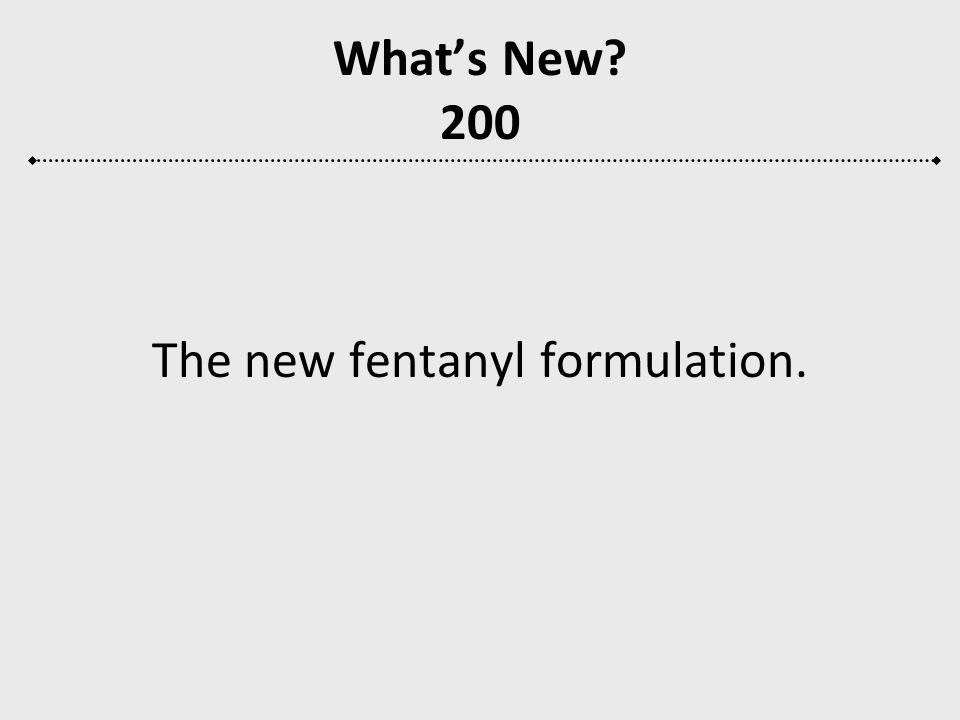 The new fentanyl formulation.