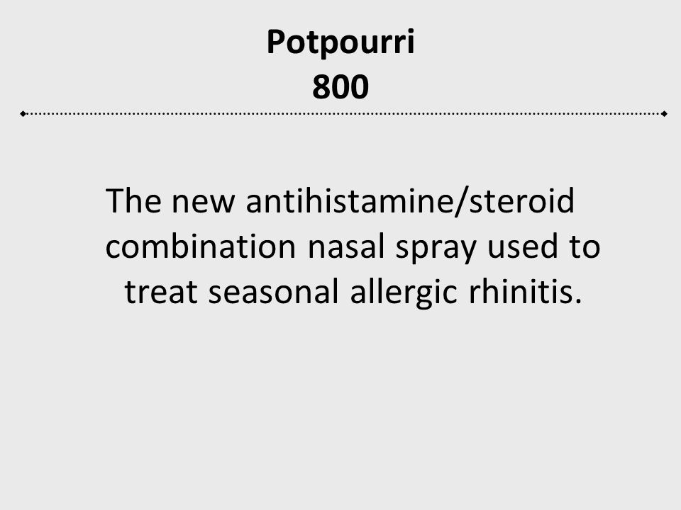 Potpourri 800 The new antihistamine/steroid combination nasal spray used to treat seasonal allergic rhinitis.