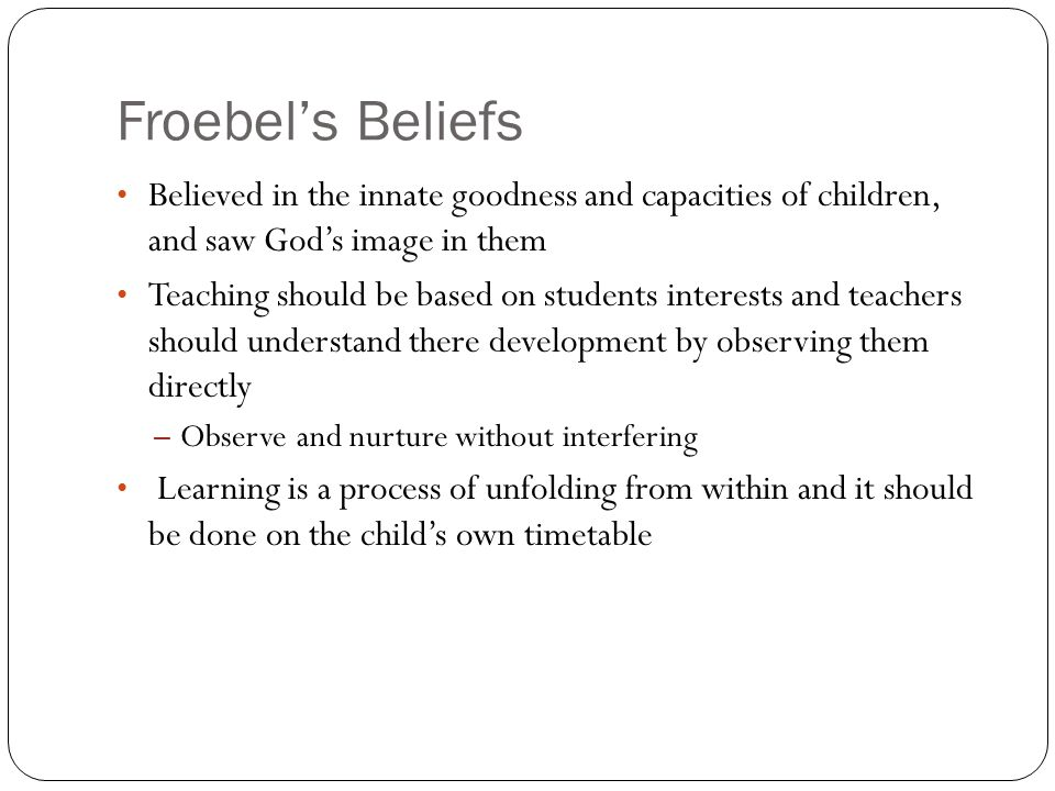 Froebel's BeliefsBelieved in the innate goodness and capacities of children, and saw God's image in them.