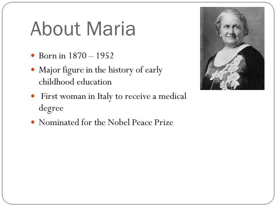 About MariaBorn in 1870 – 1952. Major figure in the history of early childhood education. First woman in Italy to receive a medical degree.