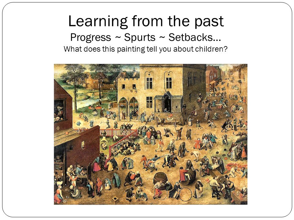 Learning from the past Progress ~ Spurts ~ Setbacks… What does this painting tell you about children