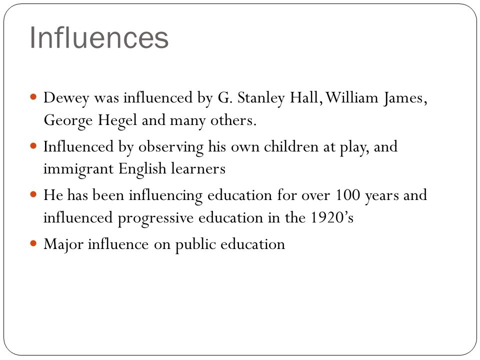 InfluencesDewey was influenced by G. Stanley Hall, William James, George Hegel and many others.