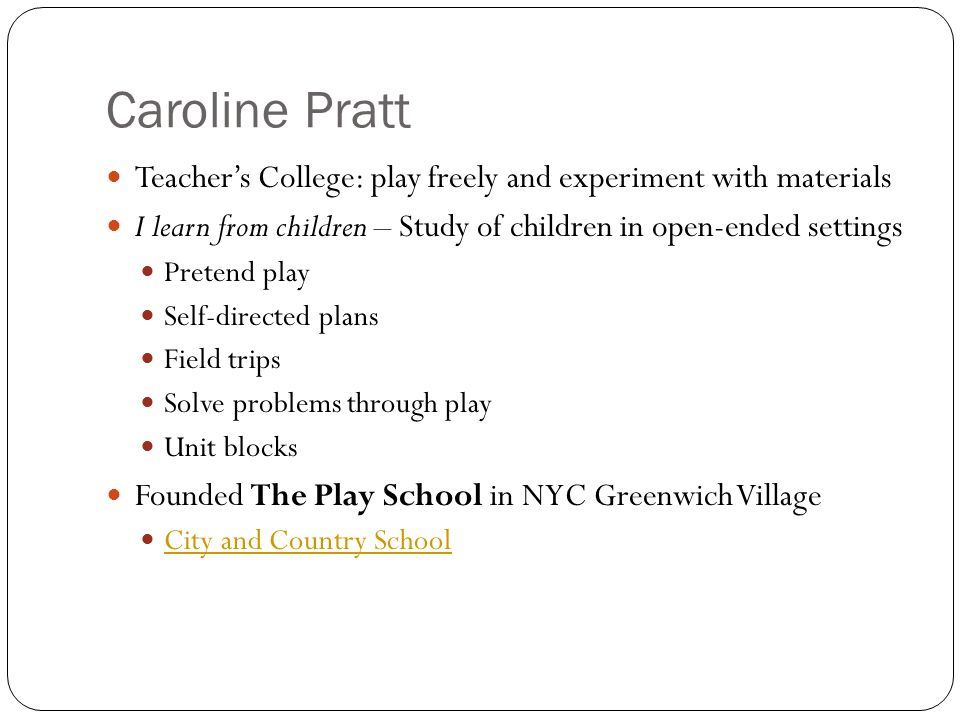 Caroline PrattTeacher's College: play freely and experiment with materials. I learn from children – Study of children in open-ended settings.