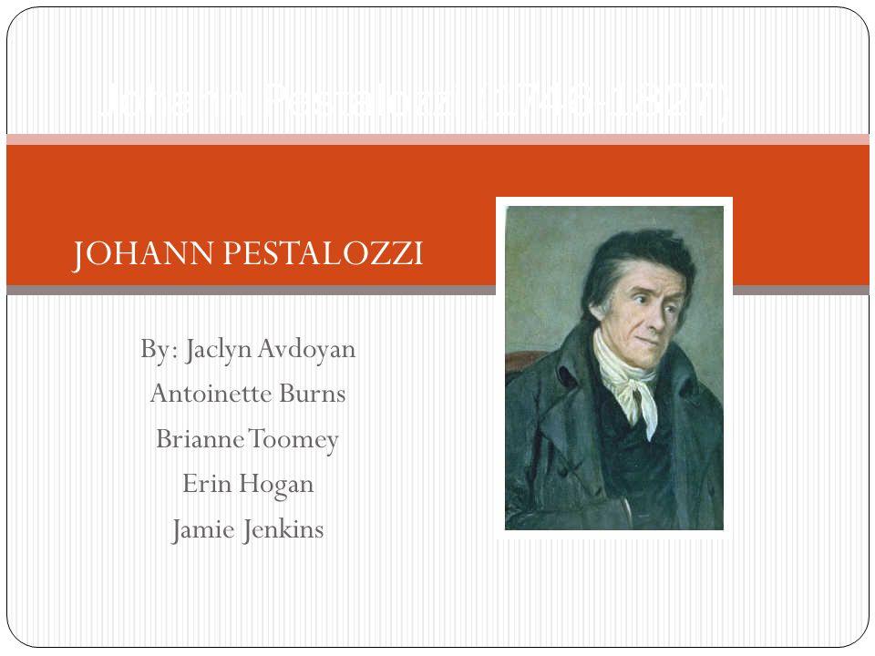 Johann Pestalozzi (1746-1827) JOHANN PESTALOZZI By: Jaclyn Avdoyan