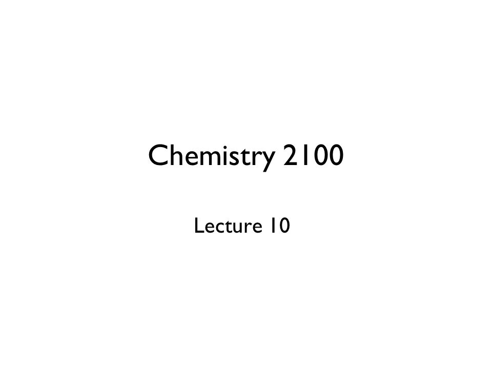 Chemistry 2100 Lecture 10