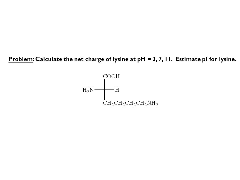 Problem: Calculate the net charge of lysine at pH = 3, 7, 11