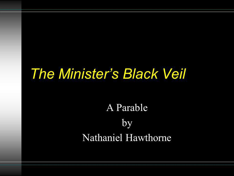 symbolism in nathaniel hawthornes parable the ministers black veil The minister's black veil exploits nathaniel hawthorne's influence of classical romance of the citizens at the end of the book classifies this story as a classical romance due to it's intertwining plots and symbolism the ministers sin of keeping the black veil over his.