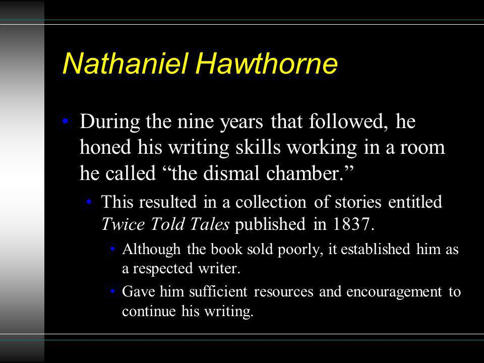 Nathaniel Hawthorne During the nine years that followed, he honed his writing skills working in a room he called the dismal chamber.