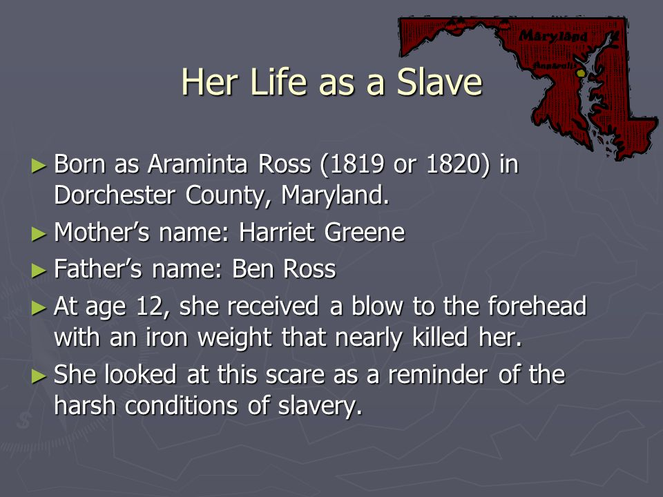 Her Life as a Slave Born as Araminta Ross (1819 or 1820) in Dorchester County, Maryland. Mother's name: Harriet Greene.